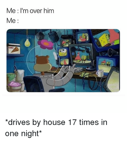 House, Girl Memes, and One: Me: I'm over hinm  Me:  CONE *drives by house 17 times in one night*