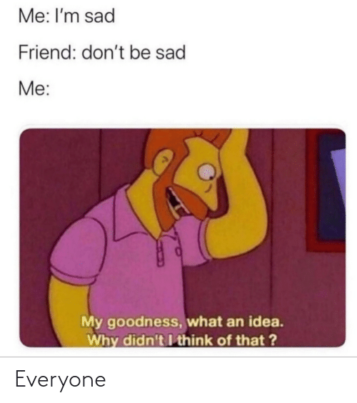 Sad, Idea, and Friend: Me: I'm sad  Friend: don't be sad  Me:  My goodness, what an idea.  Why didn't I think of that ? Everyone