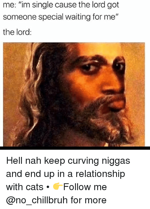 """Cats, Funny, and Hell: me: """"im single cause the lord got  someone special waiting for me""""  the lord: Hell nah keep curving niggas and end up in a relationship with cats • 👉Follow me @no_chillbruh for more"""