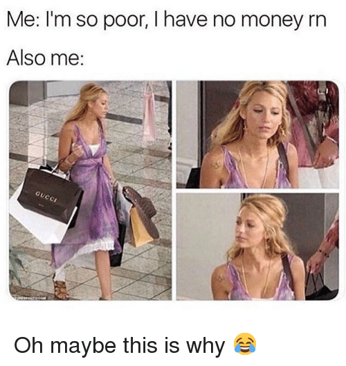 Memes, Money, and 🤖: Me: I'm so poor, I have no money rn  Also me: Oh maybe this is why 😂