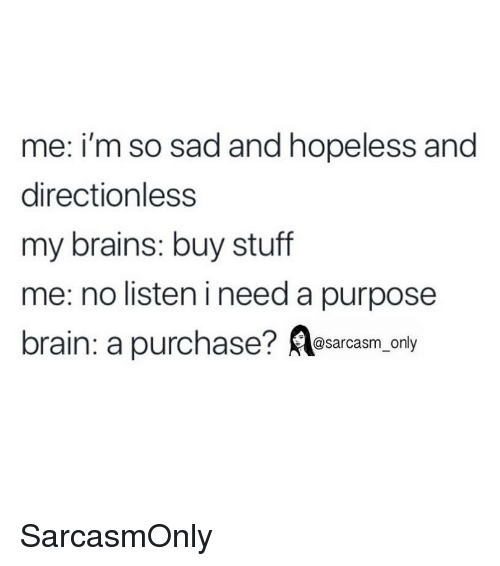 Brains, Funny, and Memes: me: i'm so s  directionless  my brains: buy stuff  me: no listen ineed a purpose  brain: a purchase? Aesacasm.only  ad and hopeless and SarcasmOnly