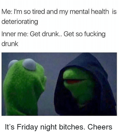 Drunk, Friday, and Fucking: Me: I'm so tired and my mental health is  deteriorating  Inner me: Get drunk.. Get so fucking  drunk It's Friday night bitches. Cheers