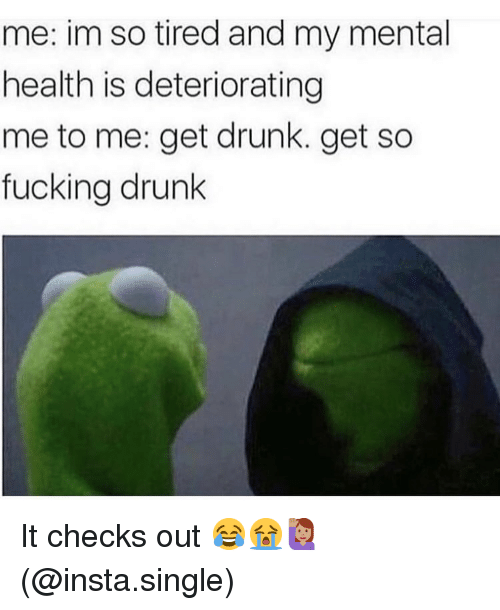 Drunk, Fucking, and Memes: me: im so tired and my mental  health is deteriorating  me to me: get drunk. get so  fucking drunk It checks out 😂😭🙋🏽‍♀️(@insta.single)
