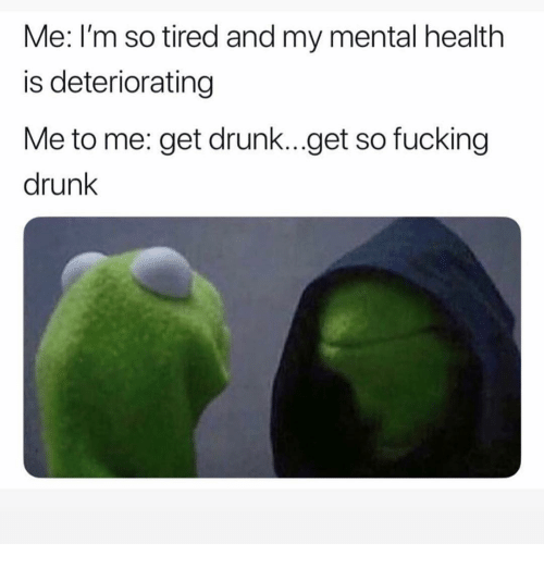 Drunk, Fucking, and Funny: Me: I'm so tired and my mental health  is deteriorating  Me to me: get drunk...get so fucking  drunk