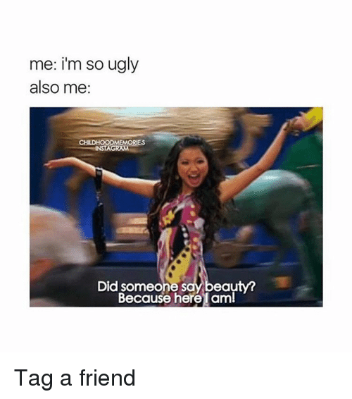 Memes, Ugly, and Beautiful A: me: i'm so ugly  also me  CHILDHOODMEMORIES  INSTAGRAM  Did someone s  beauty a  Because here I aml Tag a friend