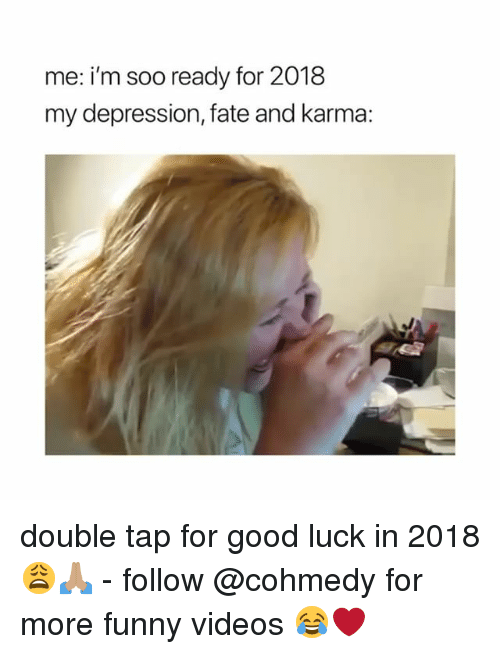 Funny, Videos, and Depression: me: i'm soo ready for 2018  my depression, fate and karma: double tap for good luck in 2018 😩🙏🏽 - follow @cohmedy for more funny videos 😂❤️