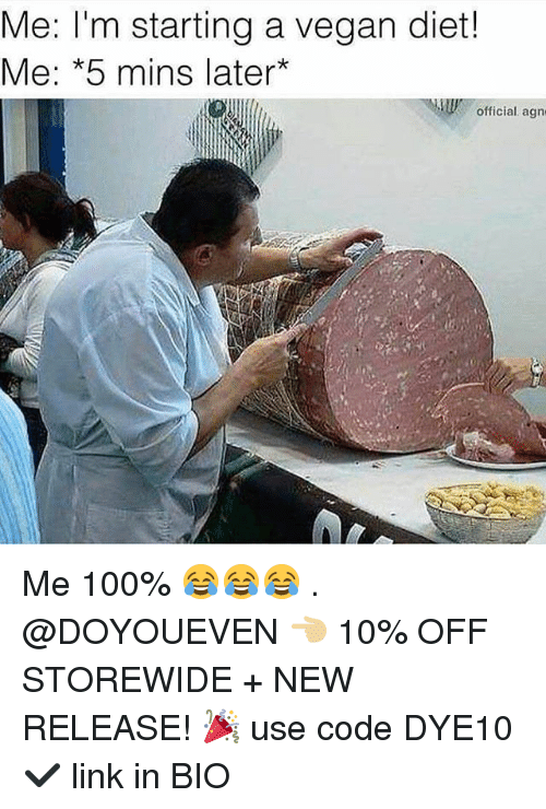 Anaconda, Gym, and Vegan: Me: I'm starting a vegan diet!  Me: *5 mins later*  official agn Me 100% 😂😂😂 . @DOYOUEVEN 👈🏼 10% OFF STOREWIDE + NEW RELEASE! 🎉 use code DYE10 ✔️ link in BIO
