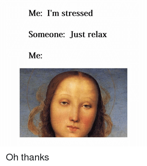 Classical Art, Thanks, and Just: Me: I'm stressed  Someone: Just relax  Me: Oh thanks