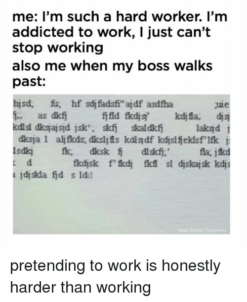 Work, Addicted, and Relatable: me: I'm such a hard worker. I'm  addicted to work, I just can't  stop working  also me when my boss walks  past:  5-;  as dkfj  laksjd i  la, jikd  ajdjskla fid s ldd pretending to work is honestly harder than working