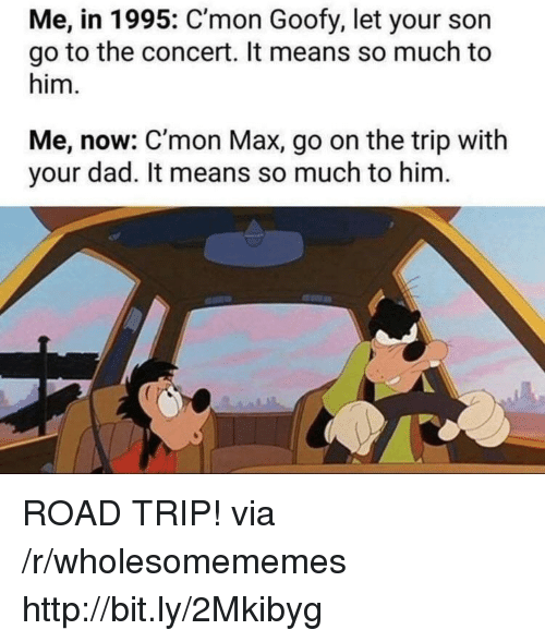 Dad, Http, and Goofy: Me, in 1995: C'mon Goofy, let your son  go to the concert. It means so much to  him.  Me, now: C'mon Max, go on the trip with  your dad. It means so much to him ROAD TRIP! via /r/wholesomememes http://bit.ly/2Mkibyg