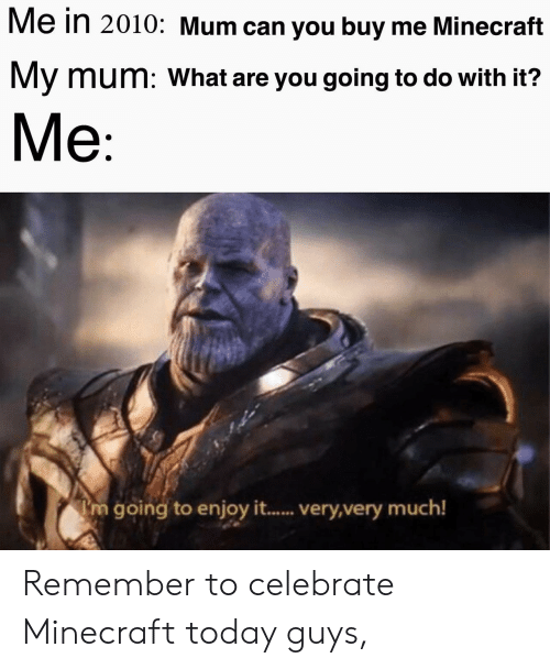 Minecraft, Today, and Can: Me in 2010: Mum can you buy me Minecraft  My mum: What are you going to do with it?  Me  m going to enjoy it.... very,very much! Remember to celebrate Minecraft today guys,