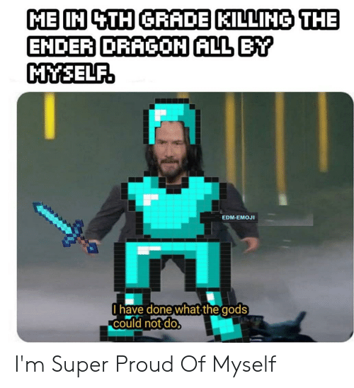 Emoji, Edm, and Proud: ME IN 4TH GRADE KILLING THE  ENDER DRAGON ALL BY  MYSELF.  EDM-EMOJI  Ohave done what the  could not do.  gods I'm Super Proud Of Myself