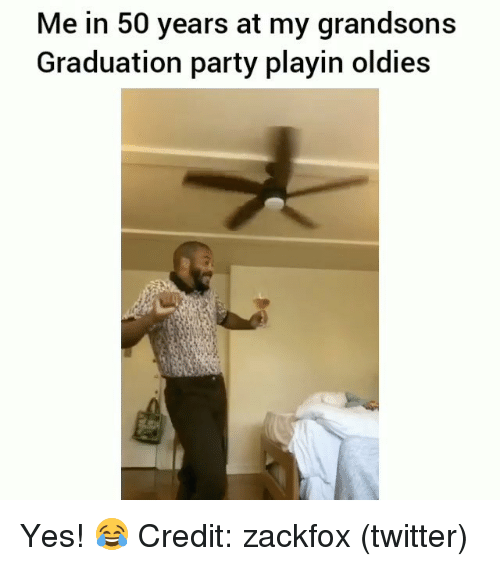 Memes, Party, and Twitter: Me in 50 years at my grandsons  Graduation party playin oldies Yes! 😂 Credit: zackfox (twitter)
