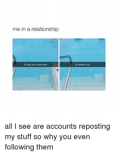 Relationships, Stuff, and Girl Memes: me in a relationship  If only you were here  I'd drown you all I see are accounts reposting my stuff so why you even following them