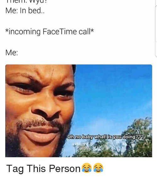 Funny, Face, and Beds: Me: In bed  *incoming Face Time call*  Me  Oh no  baby what is you doing? Tag This Person😂😂