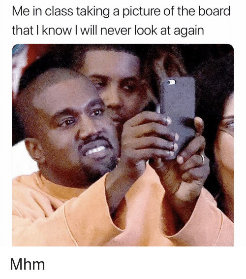 Memes, Never, and A Picture: Me in class taking a picture of the board  that I know I will never look at again Mhm