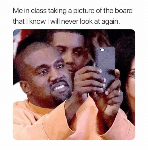 Funny, Never, and A Picture: Me in class taking a picture of the board  that I know l will never look at again.