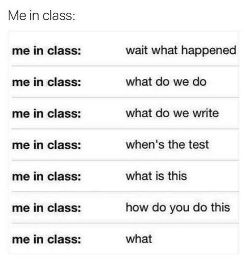 Test, What Is, and How: Me in class:  wait what happened  what do we do  what do we write  when's the test  what is this  me in class:  me in class:  me in class:  me in class:  me in class:  me in class:  how do you do this  me in class:  what