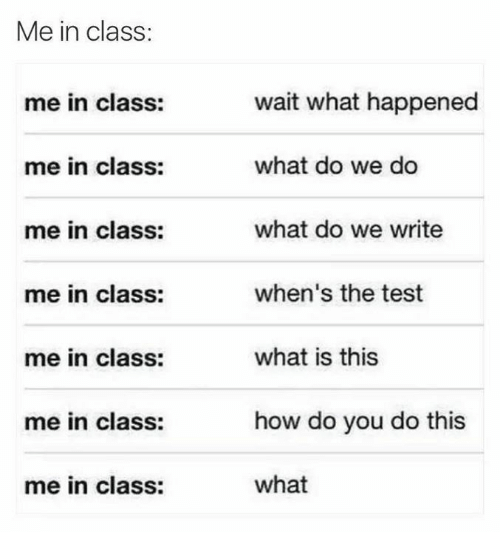 Funny, Test, and What Is: Me in class:  wait what happened  what do we do  what do we write  when's the test  what is this  how do you do this  what  me in class:  me in class:  me in class:  me in class:  me in class:  me in class:  me in class: