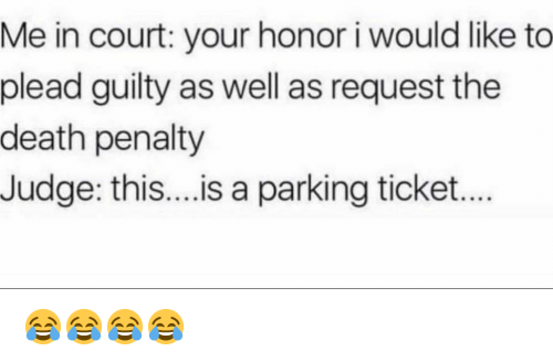 Funny, Death, and Judge: Me in court: your honor i would like to  plead guilty as well as request the  death penalty  Judge: this....is a parking ticket.. 😂😂😂😂