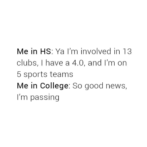 College, News, and Sports: Me in HS: Ya I'm involved in 13  clubs, I have a 4.0, and I'm on  5 sports teams  Me in College: So good news,  I'm passing