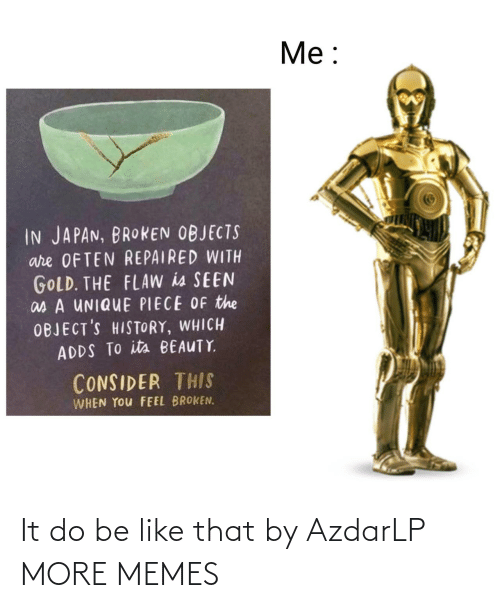Be Like, Dank, and Memes: Me:  IN JAPAN, BROKEN OBJECTS  are OFTEN REPAIRED WITH  GOLD. THE FLAW is SEEN  as A UNIQUE PIECE OF the  OBJECT'S HISTORY, WHICH  ADDS TO its BEAUTY  CONSIDER THIS  WHEN YOu FEEL BROKEN. It do be like that by AzdarLP MORE MEMES