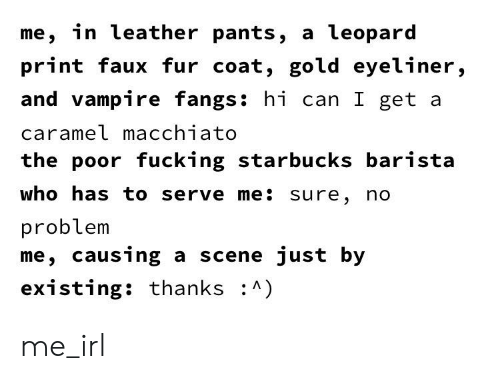 Fucking, Starbucks, and Barista: me, in leather pants, a leopard  print faux fur coat, gold eyeliner,  and vampire fangs: hi can I get a  carameL macchiato  the poor fucking starbucks barista  who has to serve me: sure, no  problem  me, causing a scene just by  existing: thanks : me_irl
