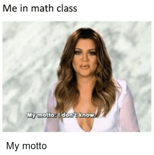 Kardashian, Math, and Celebrities: Me in math clas.s  My motto:  dona Know My motto