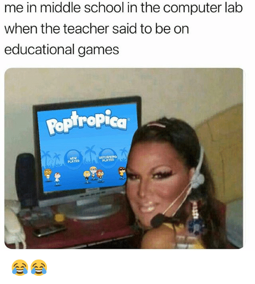 Funny, Pop, and School: me in middle school in the computer lab  when the teacher said to be on  educational games  Pop tropica  NEW  PLATER  RETURNING  PLATER 😂😂