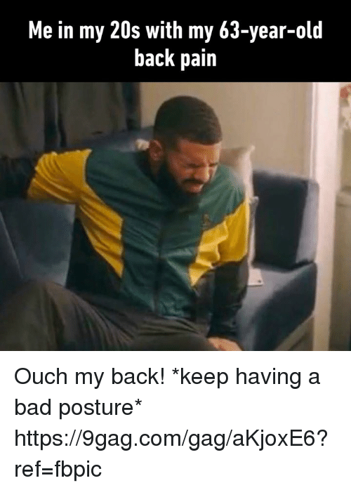 9gag, Bad, and Dank: Me in my 20s with my 63-year-old  back pain Ouch my back! *keep having a bad posture* https://9gag.com/gag/aKjoxE6?ref=fbpic