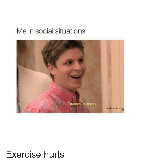 Me In Social Situations Forced Laughing Millennialkeu Exercise Hurts