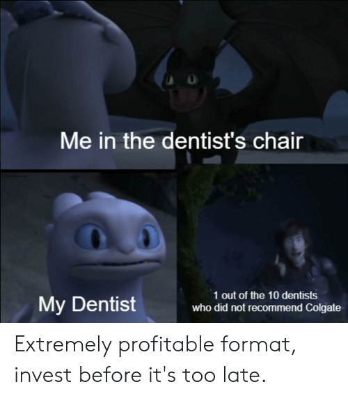 Chair, Colgate, and Invest: Me in the dentist's chair  /u/BearinTheComer  1 out of the 10 dentists  My Dentist  who did not recommend Colgate Extremely profitable format, invest before it's too late.