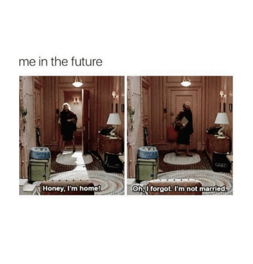 Future, Home, and Girl Memes: me in the future  Honey, I'm home  Ohl forgot.I'm not married