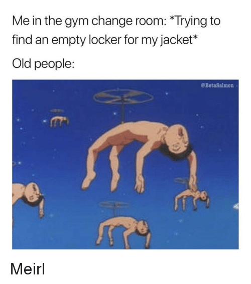 Gym, Old People, and Old: Me in the gym change room: *Trying to  find an empty locker for my jacket*  Old people:  @BetaSalmon Meirl