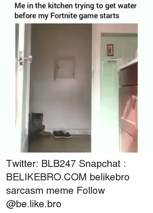 Be Like, Meme, and Memes: Me in the kitchen trying to get water  before my Fortnite game starts Twitter: BLB247 Snapchat : BELIKEBRO.COM belikebro sarcasm meme Follow @be.like.bro