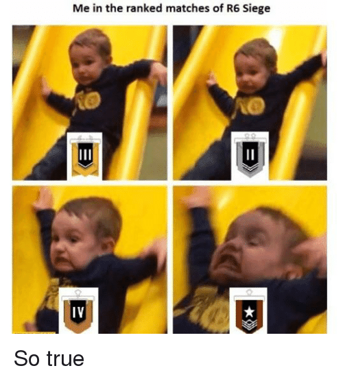 Me in the Ranked Matches of R6 Siege IV | True Meme on ME ME