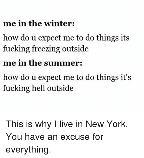 Fucking, Funny, and New York: me in the winter:  how do u expect me to do things its  fucking freezing outside  me in the summer:  how do u expect me to do things it's  fucking hell outside This is why I live in New York. You have an excuse for everything.