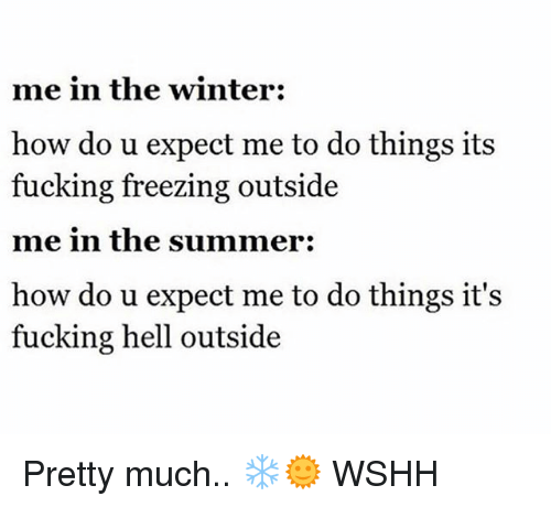 Fucking, Memes, and Winter: me in the winter:  how do u expect me to do things its  fucking freezing outside  me in the summer:  how do u expect me to do things it's  fucking hell outside Pretty much.. ❄️🌞 WSHH