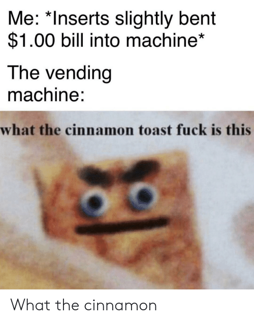 Fuck, Toast, and Cinnamon: Me: *Inserts slightly bent  $1.00 bill into machine*  The vending  machine:  what the cinnamon toast fuck is this What the cinnamon