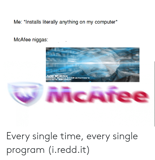 """Computer, Time, and Single: Me: """"Installs literally anything on my computer*  McAfee niggas:  MCAree Every single time, every single program (i.redd.it)"""