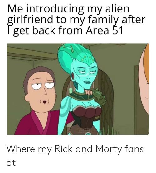Family, Rick and Morty, and Alien: Me introducing my alien  girlfriend to my family after  T get back from Area 51  RIGHDIOI Where my Rick and Morty fans at