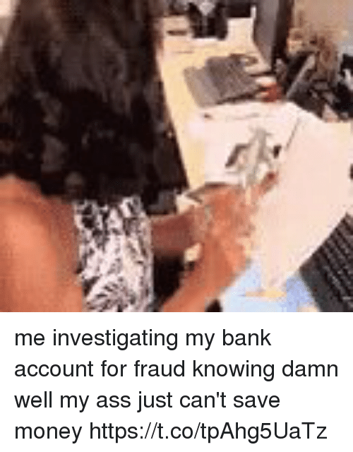 Ass, Funny, and Money: me investigating my bank account for fraud knowing damn well my ass just can't save money https://t.co/tpAhg5UaTz