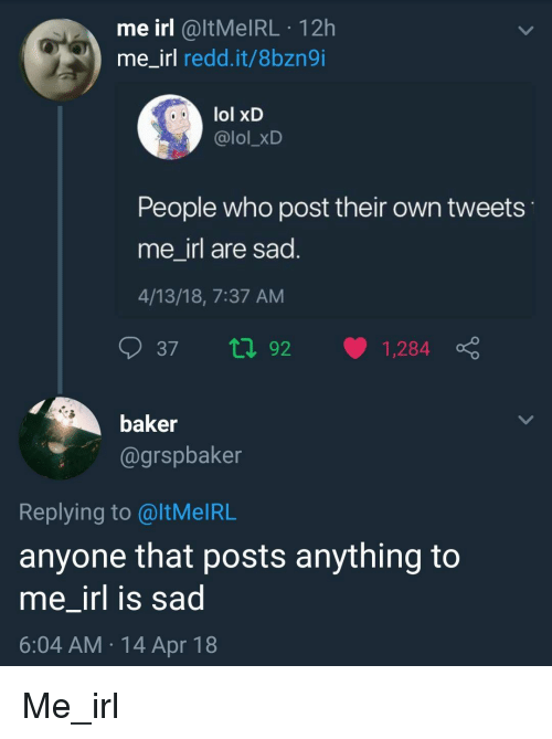 Lol, Sad, and Irl: me irl @ltMelRL 12h  me irl redd.it/8bzngi  lol xD  @lol_xD  People who post their own tweets  me irl are sad  4/13/18, 7:37 AM  baker  @grspbaker  Replying to @ltMelRL  anyone that posts anything to  me _irl is sad  6:04 AM 14 Apr 18 Me_irl