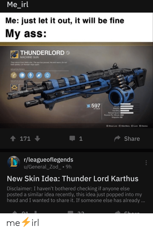 Ass, Head, and Machine Gun: Me_irl  Me: just let it out, it will be fine  My ass:  MACHINE GUN  They return from fields afar. The eye has passed, the and rnears. Do not  fade quietly. Let thunder reign agah  WEAPON PERKS  WEAPON  券597  ATTACK  Handling  Rounds Per Minute 450  Magazine 62  @how Lore  Hide Menu guck  Dismiss  Share  r/leagueoflegends  u/General_Zod 9h  New Skin Idea: Thunder Lord Karthus  Disclaimer: I haven't bothered checking if anyone else  posted a similar idea recently, this idea just popped into my  head and I wanted to share it. If someone else has already me⚡irl