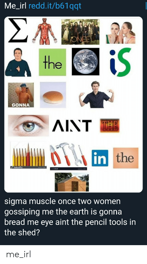 Earth, Women, and Irl: Me_irl redd.it/b61qqt  iS  GONNA  AINT  in  the  sigma muscle once two women  gossiping me the earth is gonna  bread me eye aint the pencil tools in  the shed? me_irl