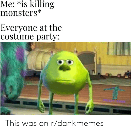 Party, Monsters, and This: Me: *is killing  monsters  Everyone at the  Costume party: This was on r/dankmemes