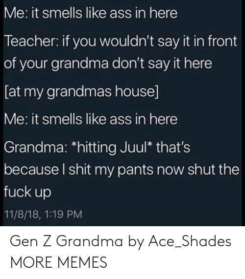 Ass, Dank, and Grandma: Me: it smells like ass in here  Teacher: if you wouldn't say it in front  of your grandma don't say it here  [at my grandmas house]  Me: it smells like ass in here  Grandma: *hitting Juul* that's  because l shit my pants now shut the  fuck up  11/8/18, 1:19 PM Gen Z Grandma by Ace_Shades MORE MEMES