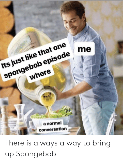 SpongeBob, One, and Spongebob Episode: me  Its just like that one  spongebob episode  where  a normal  conversation There is always a way to bring up Spongebob