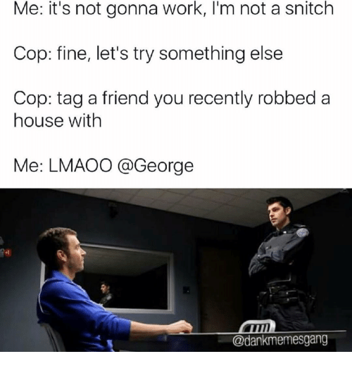Snitch, Work, and House: Me: it's not gonna work, I'm not a snitch  Cop: fine, let's try something else  Cop: tag a friend you recently robbed a  house with  Me: LMAOO @George  @dankmemesgang