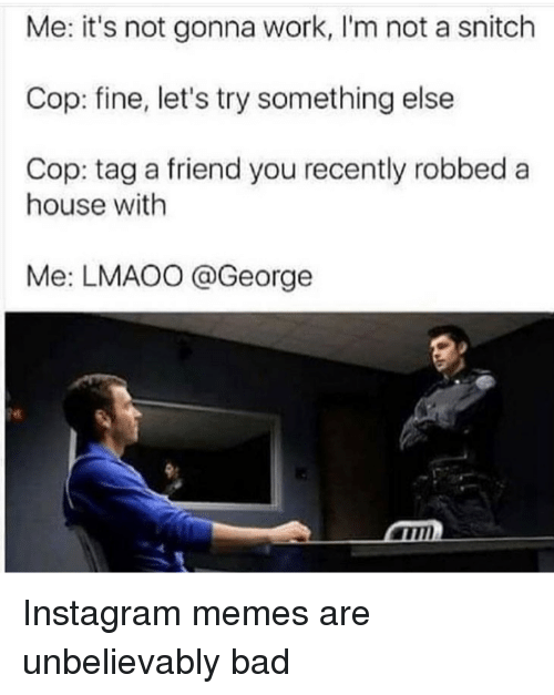 Bad, Instagram, and Memes: Me: it's not gonna work, I'm not a snitch  Cop: fine, let's try something else  Cop: tag a friend you recently robbed a  house with  Me: LMAOO @George